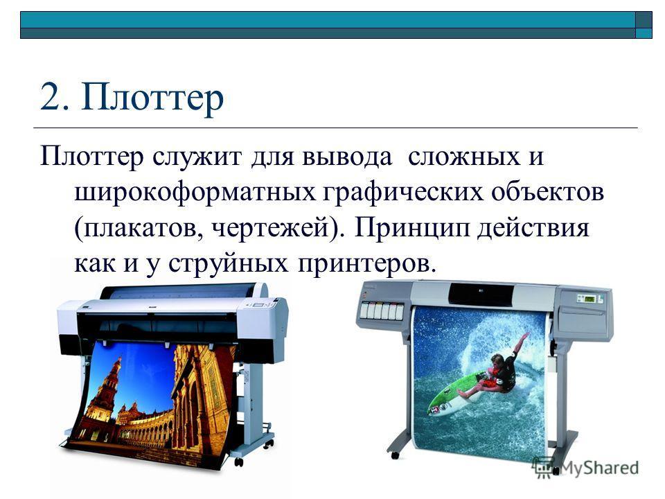 2. Плоттер Плоттер служит для вывода сложных и широкоформатных графических объектов (плакатов, чертежей). Принцип действия как и у струйных принтеров.