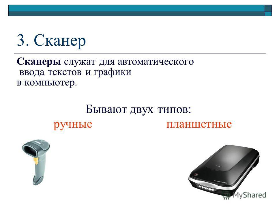 3. Сканер Сканеры служат для автоматического ввода текстов и графики в компьютер. Бывают двух типов: ручные планшетные