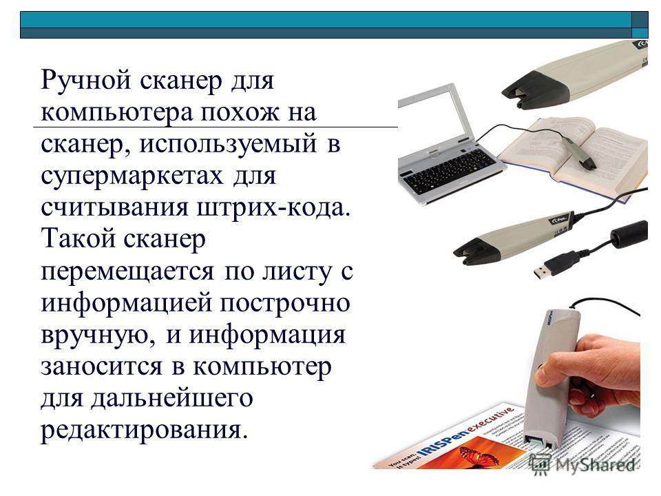 Ручной сканер для компьютера похож на сканер, используемый в супермаркетах для считывания штрих-кода. Такой сканер перемещается по листу с информацией построчно вручную, и информация заносится в компьютер для дальнейшего редактирования.