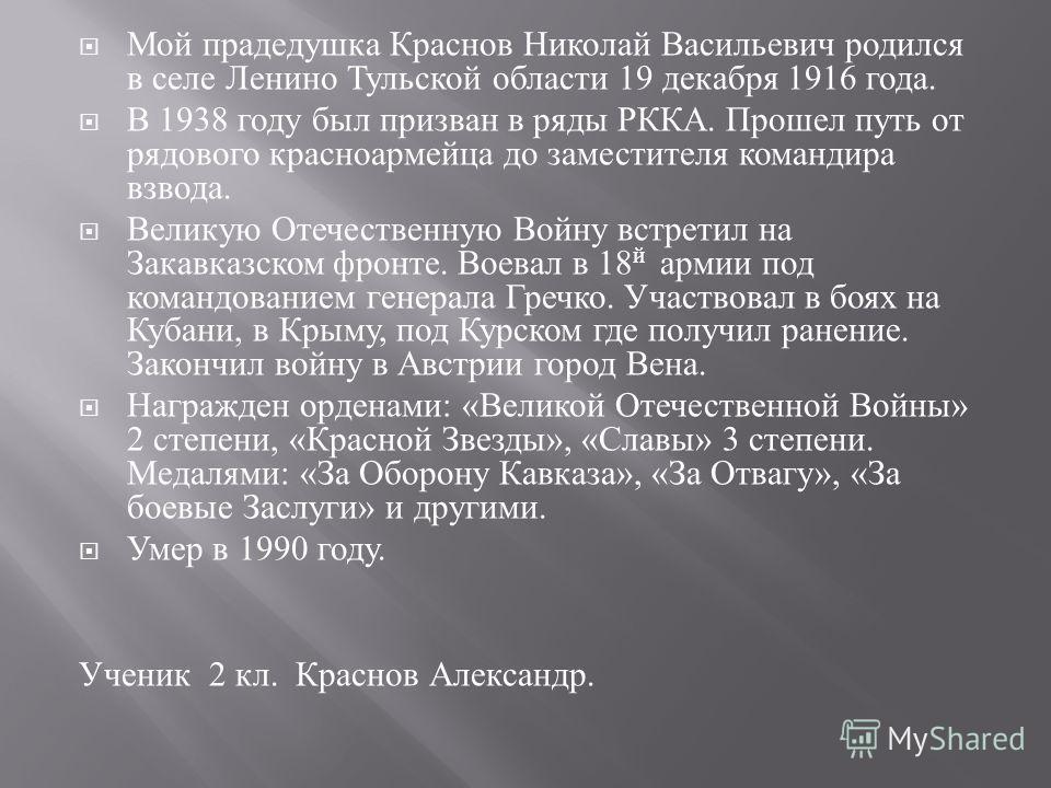 Мой прадедушка Краснов Николай Васильевич родился в селе Ленино Тульской области 19 декабря 1916 года. В 1938 году был призван в ряды РККА. Прошел путь от рядового красноармейца до заместителя командира взвода. Великую Отечественную Войну встретил на
