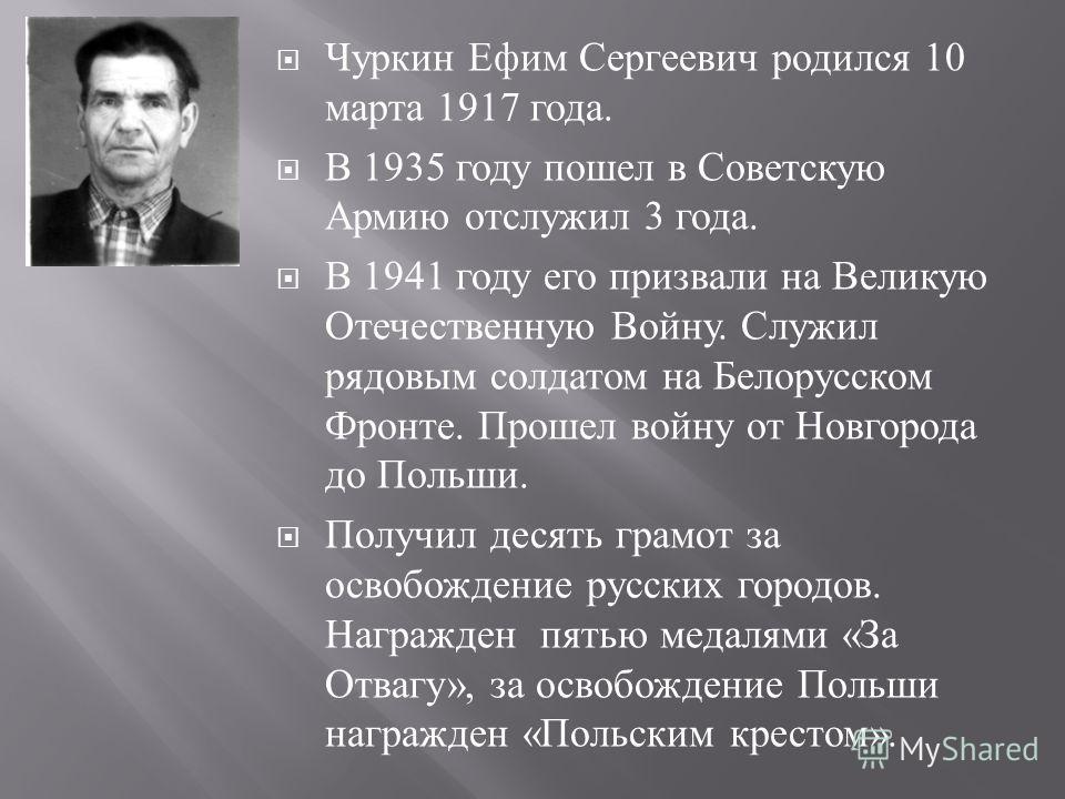 Чуркин Ефим Сергеевич родился 10 марта 1917 года. В 1935 году пошел в Советскую Армию отслужил 3 года. В 1941 году его призвали на Великую Отечественную Войну. Служил рядовым солдатом на Белорусском Фронте. Прошел войну от Новгорода до Польши. Получи