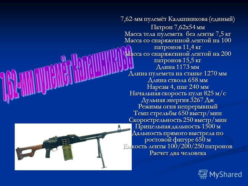 7,62-мм пулемёт Калашникова (единый) Патрон 7,62x54 мм Масса тела пулемета без ленты 7,5 кг Масса со снаряженной лентой на 100 патронов 11,4 кг Масса со снаряженной лентой на 200 патронов 15,5 кг Длина 1173 мм Длина пулемета на станке 1270 мм Длина с