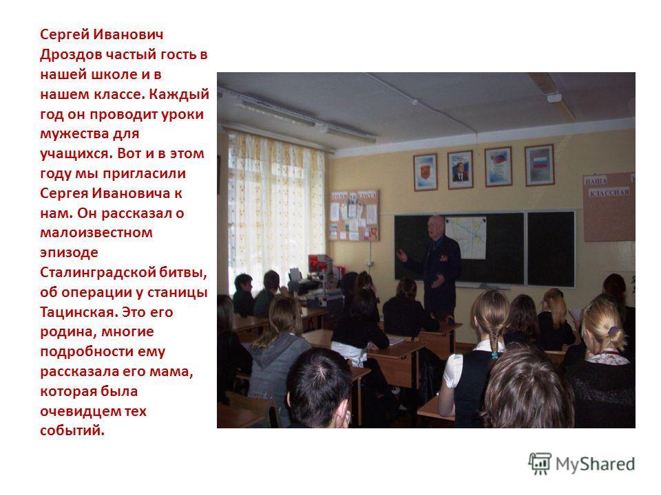 Сергей Иванович Дроздов частый гость в нашей школе и в нашем классе. Каждый год он проводит уроки мужества для учащихся. Вот и в этом году мы пригласили Сергея Ивановича к нам. Он рассказал о малоизвестном эпизоде Сталинградской битвы, об операции у