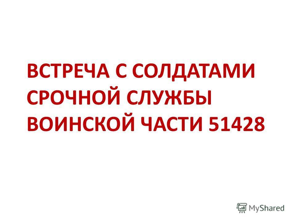 ВСТРЕЧА С СОЛДАТАМИ СРОЧНОЙ СЛУЖБЫ ВОИНСКОЙ ЧАСТИ 51428