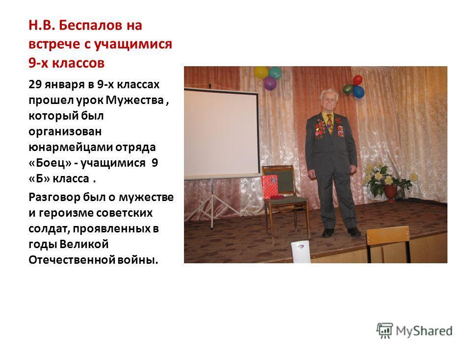 Н.В. Беспалов на встрече с учащимися 9-х классов 29 января в 9-х классах прошел урок Мужества, который был организован юнармейцами отряда «Боец» - учащимися 9 «Б» класса. Разговор был о мужестве и героизме советских солдат, проявленных в годы Великой