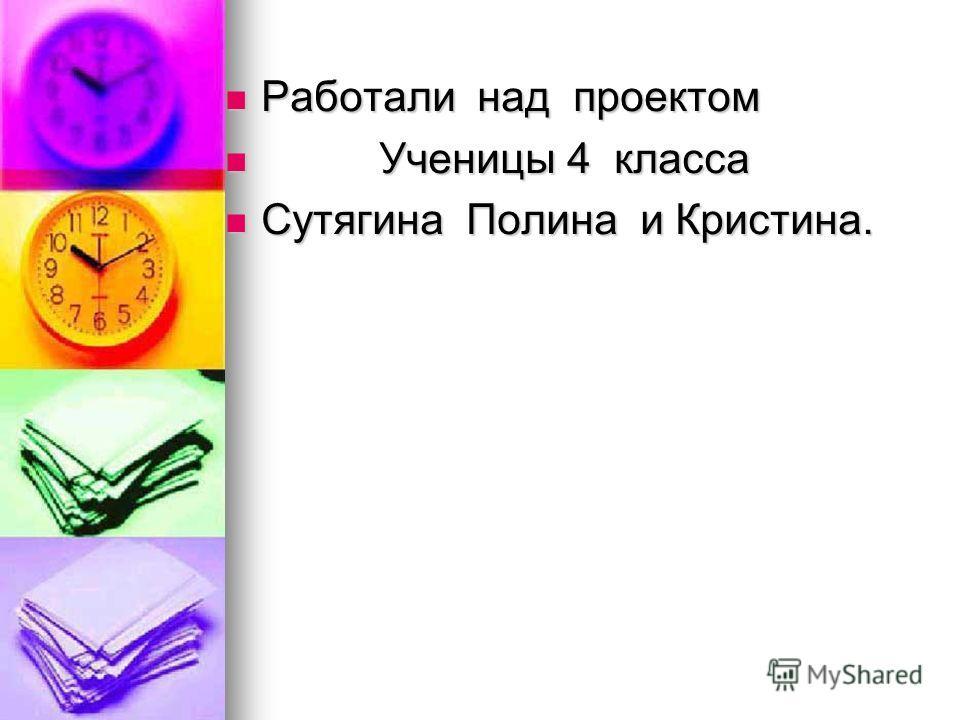 Работали над проектом Работали над проектом Ученицы 4 класса Ученицы 4 класса Сутягина Полина и Кристина. Сутягина Полина и Кристина.