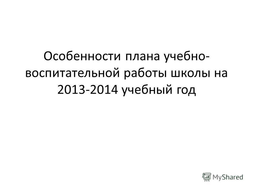 Особенности плана учебно- воспитательной работы школы на 2013-2014 учебный год