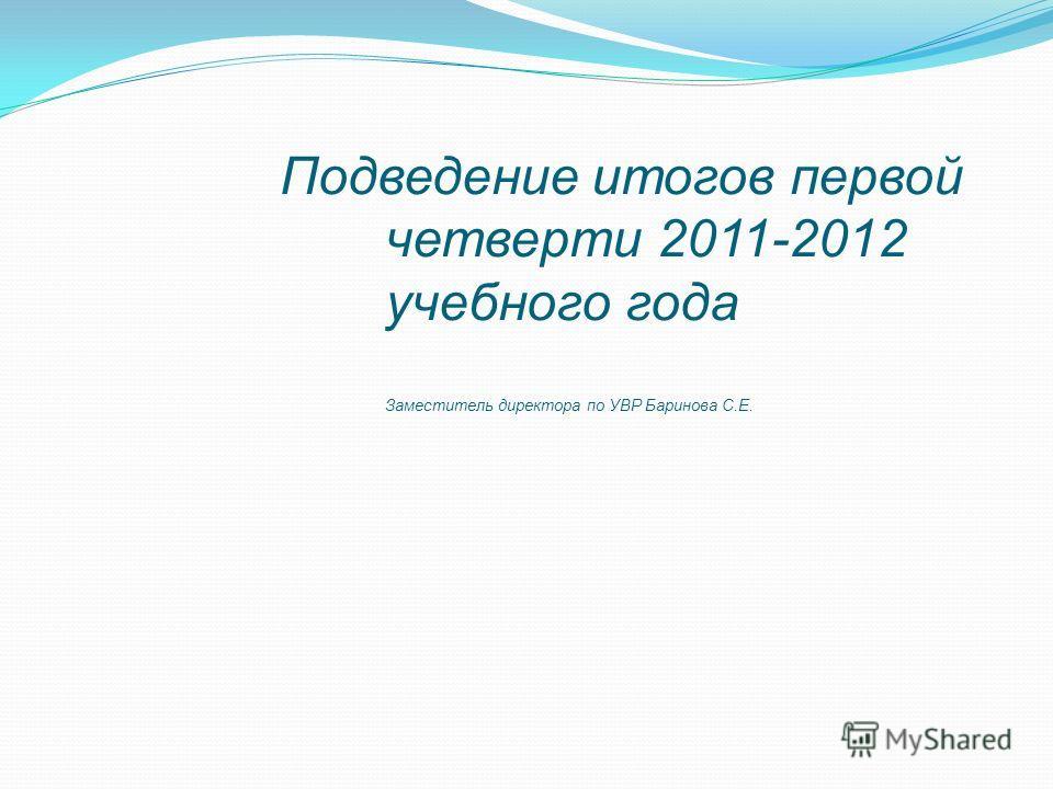 Подведение итогов первой четверти 2011-2012 учебного года Заместитель директора по УВР Баринова С.Е.