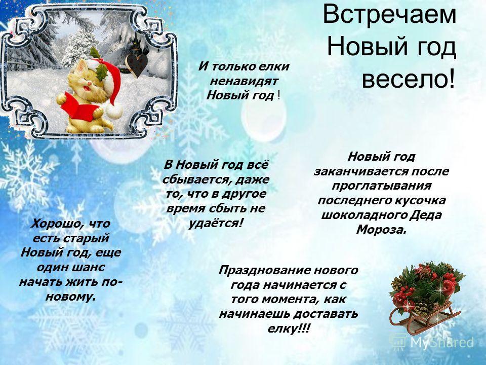Встречаем Новый год весело! Новый год заканчивается после проглатывания последнего кусочка шоколадного Деда Мороза. Хорошо, что есть старый Новый год, еще один шанс начать жить по- новому. Празднование нового года начинается с того момента, как начин