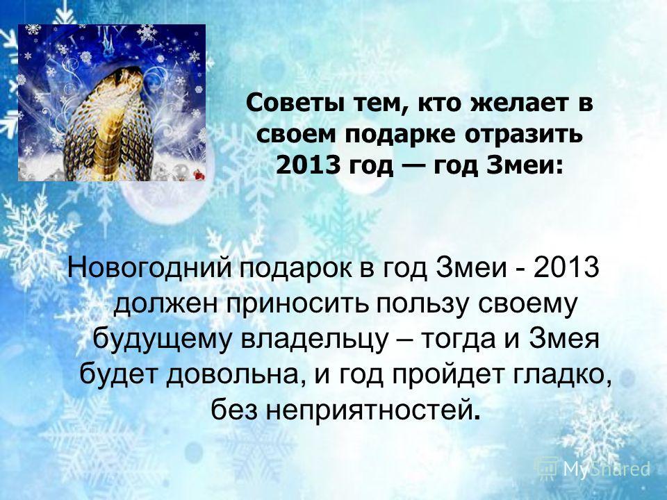Новогодний подарок в год Змеи - 2013 должен приносить пользу своему будущему владельцу – тогда и Змея будет довольна, и год пройдет гладко, без неприятностей. Советы тем, кто желает в своем подарке отразить 2013 год год Змеи: