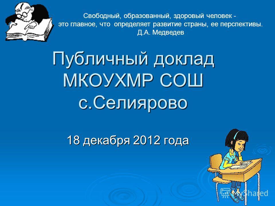 Публичный доклад МКОУХМР СОШ с.Селиярово 18 декабря 2012 года Свободный, образованный, здоровый человек - это главное, что определяет развитие страны, ее перспективы. Д.А. Медведев