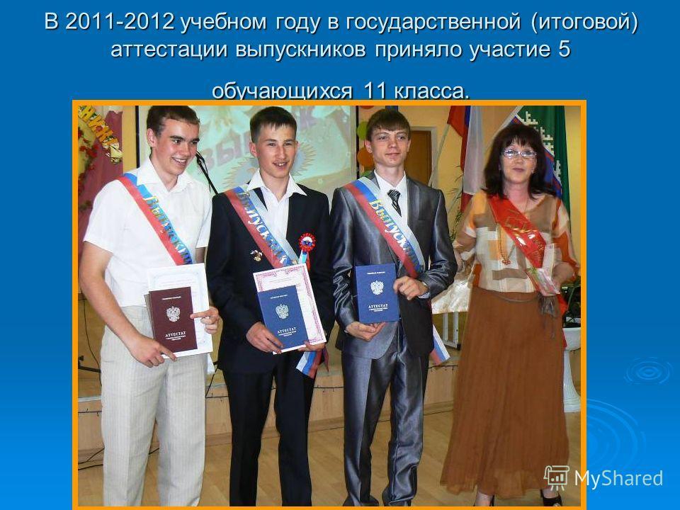 В 2011-2012 учебном году в государственной (итоговой) аттестации выпускников приняло участие 5 обучающихся 11 класса.
