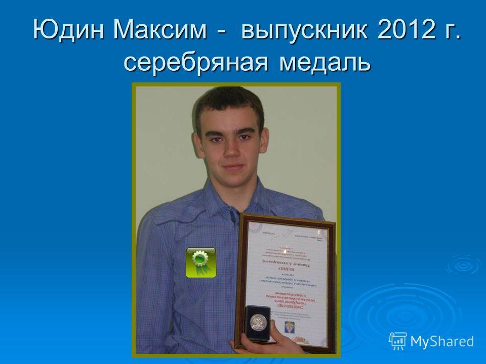 Юдин Максим - выпускник 2012 г. серебряная медаль