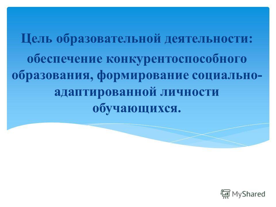 Цель образовательной деятельности: обеспечение конкурентоспособного образования, формирование социально- адаптированной личности обучающихся.