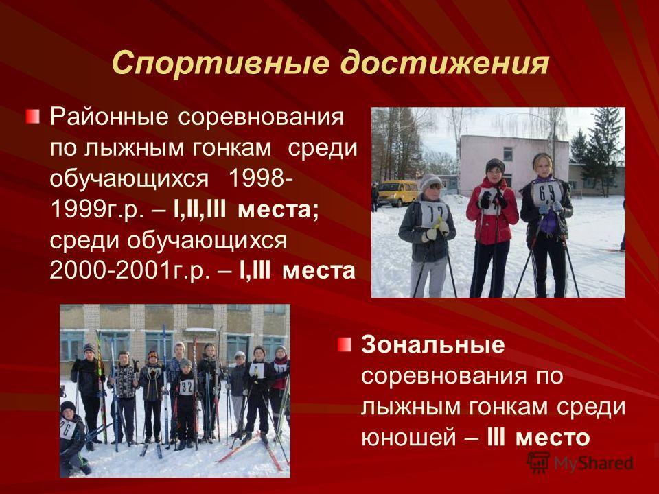 Районные соревнования по лыжным гонкам среди обучающихся 1998- 1999г.р. – I,II,III места; среди обучающихся 2000-2001г.р. – I,III места Зональные соревнования по лыжным гонкам среди юношей – III место