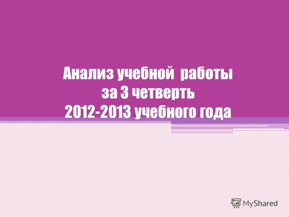 Анализ учебной работы за 3 четверть 2012-2013 учебного года