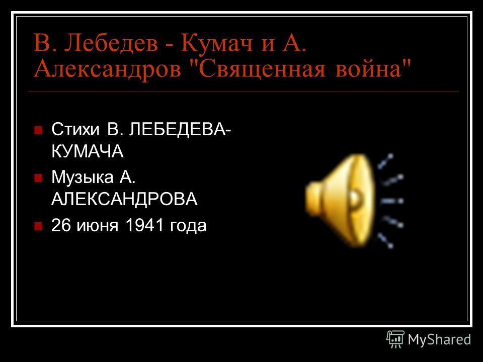 В. Лебедев - Кумач и А. Александров Священная война Стихи В. ЛЕБЕДЕВА- КУМАЧА Музыка А. АЛЕКСАНДРОВА 26 июня 1941 года