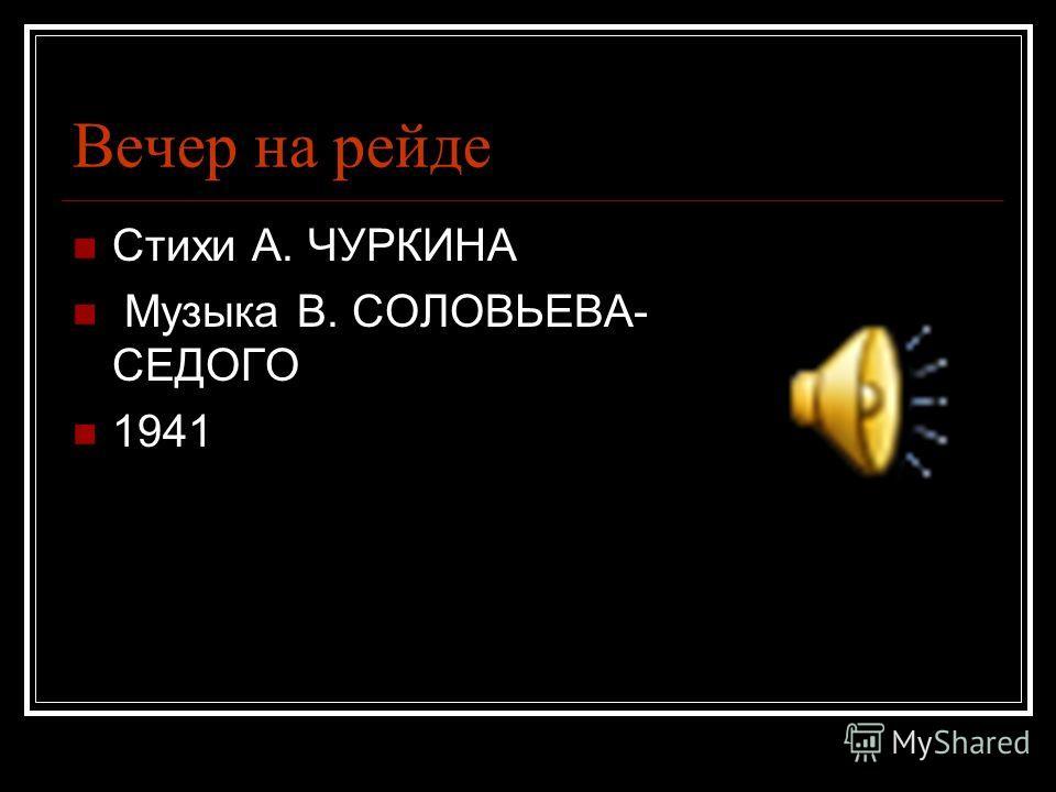 Вечер на рейде Стихи А. ЧУРКИНА Музыка В. СОЛОВЬЕВА- СЕДОГО 1941