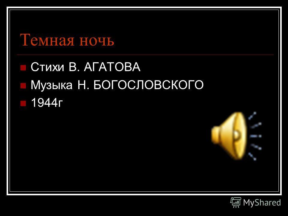 Темная ночь Стихи В. АГАТОВА Музыка Н. БОГОСЛОВСКОГО 1944г