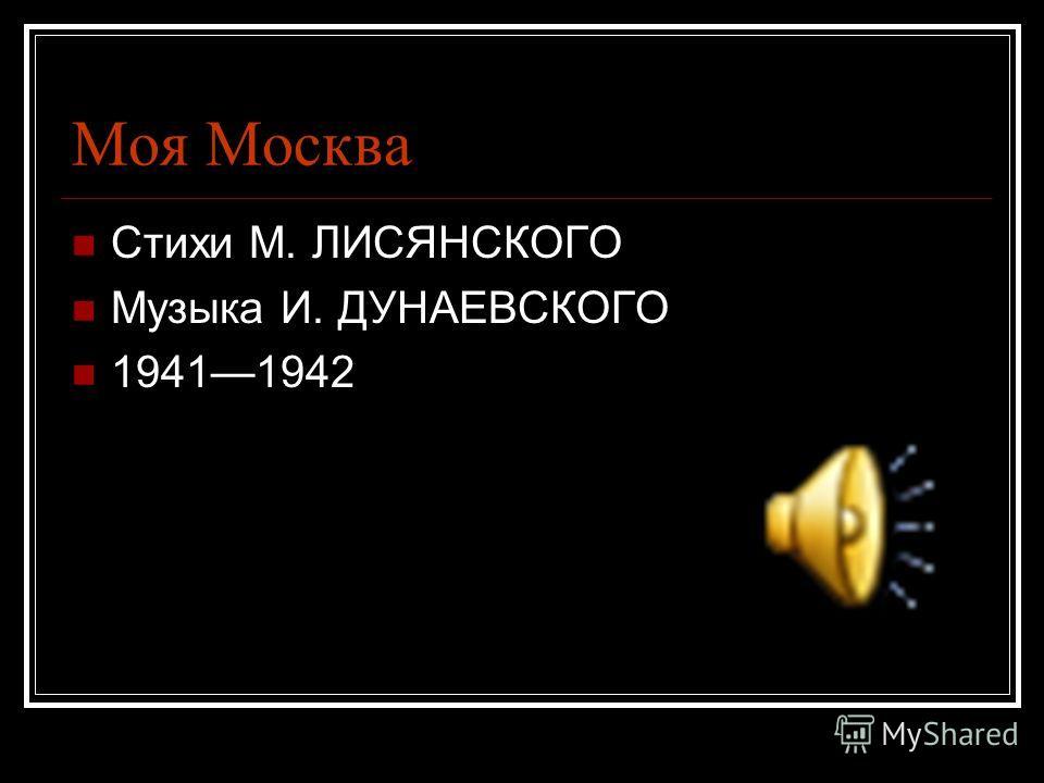 Моя Москва Стихи М. ЛИСЯНСКОГО Музыка И. ДУНАЕВСКОГО 19411942
