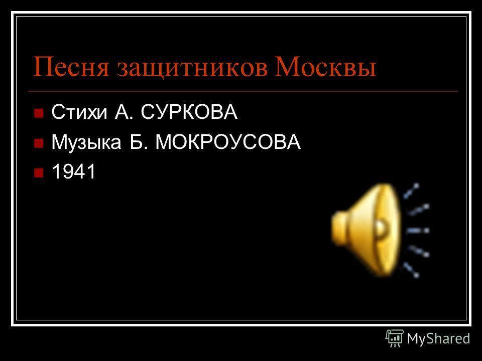 Песня защитников Москвы Стихи А. СУРКОВА Музыка Б. МОКРОУСОВА 1941