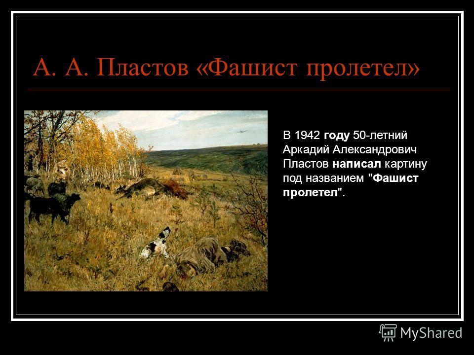 А. А. Пластов «Фашист пролетел» В 1942 году 50-летний Аркадий Александрович Пластов написал картину под названием Фашист пролетел.