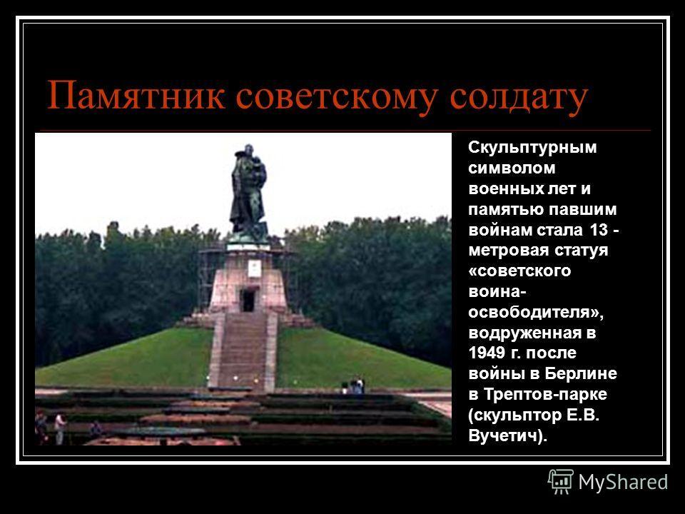 Памятник советскому солдату Скульптурным символом военных лет и памятью павшим войнам стала 13 - метровая статуя «советского воина- освободителя», водруженная в 1949 г. после войны в Берлине в Трептов-парке (скульптор Е.В. Вучетич).