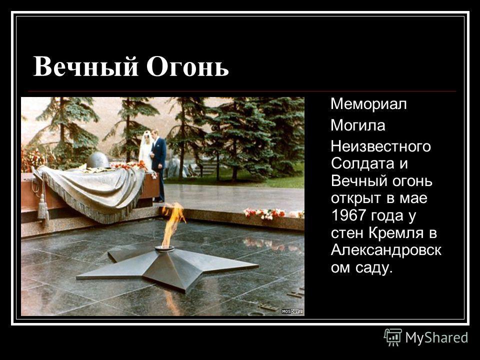 Вечный Огонь Мемориал Могила Неизвестного Солдата и Вечный огонь открыт в мае 1967 года у стен Кремля в Александровск ом саду.