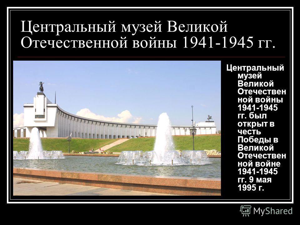 Центральный музей Великой Отечественной войны 1941-1945 гг. Центральный музей Великой Отечествен ной войны 1941-1945 гг. был открыт в честь Победы в Великой Отечествен ной войне 1941-1945 гг. 9 мая 1995 г.