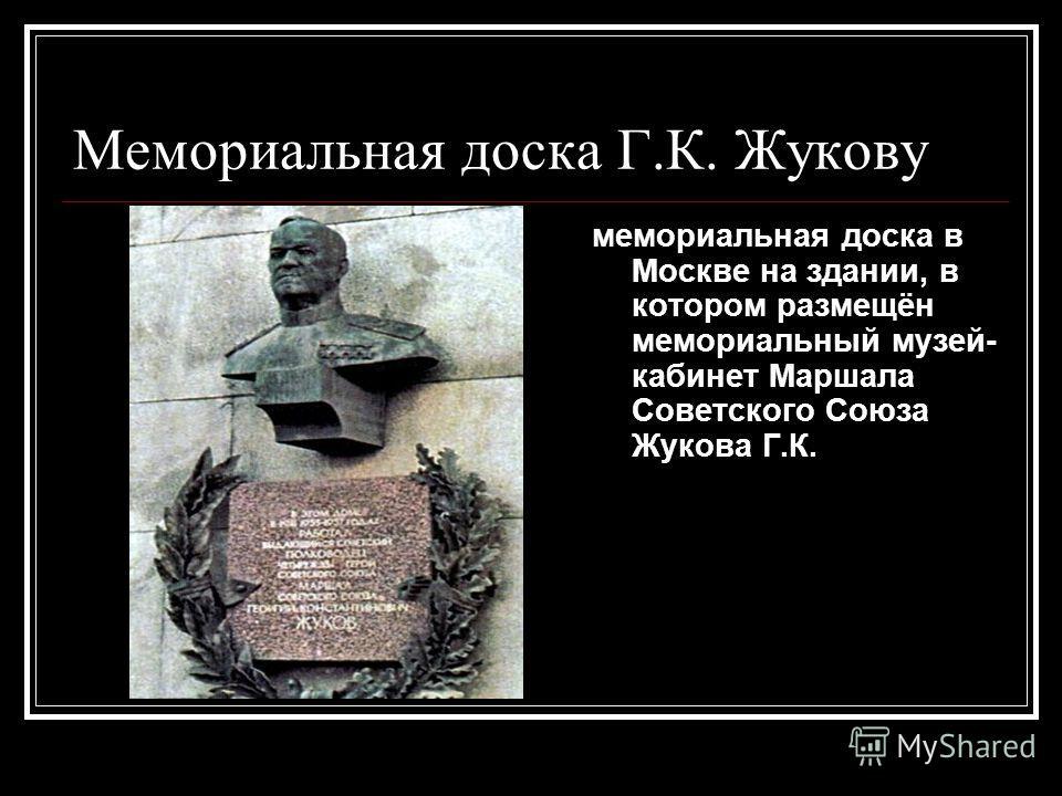 Мемориальная доска Г.К. Жукову мемориальная доска в Москве на здании, в котором размещён мемориальный музей- кабинет Маршала Советского Союза Жукова Г.К.