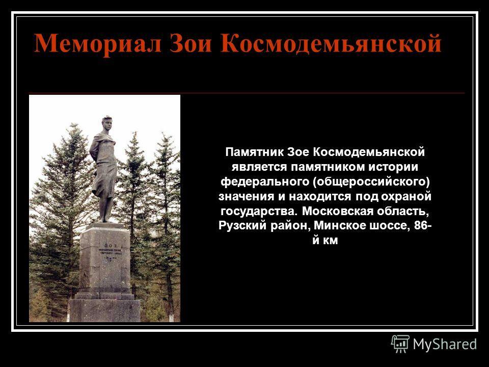 Мемориал Зои Космодемьянской Памятник Зое Космодемьянской является памятником истории федерального (общероссийского) значения и находится под охраной государства. Московская область, Рузский район, Минское шоссе, 86- й км