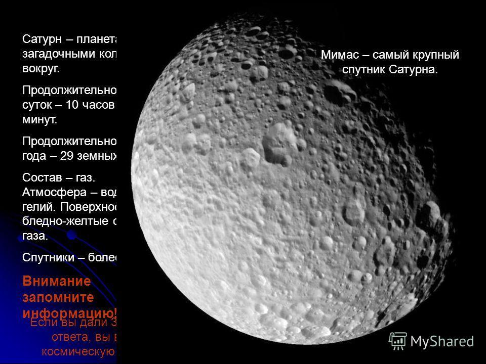 Сатурн – планета с загадочными кольцами вокруг. Продолжительность суток – 10 часов 39 минут. Продолжительность года – 29 земных лет. Состав – газ. Атмосфера – водород, гелий. Поверхность – бледно-желтые слои газа. Спутники – более 18. Внимание запомн