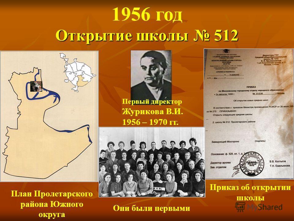 Открытие школы 512 Первый директор Журикова В.И. 1956 – 1970 гг. Приказ об открытии школы 1956 год Они были первыми План Пролетарского района Южного округа