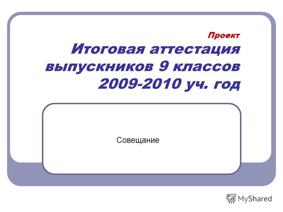 Проект Итоговая аттестация выпускников 9 классов 2009-2010 уч. год Совещание