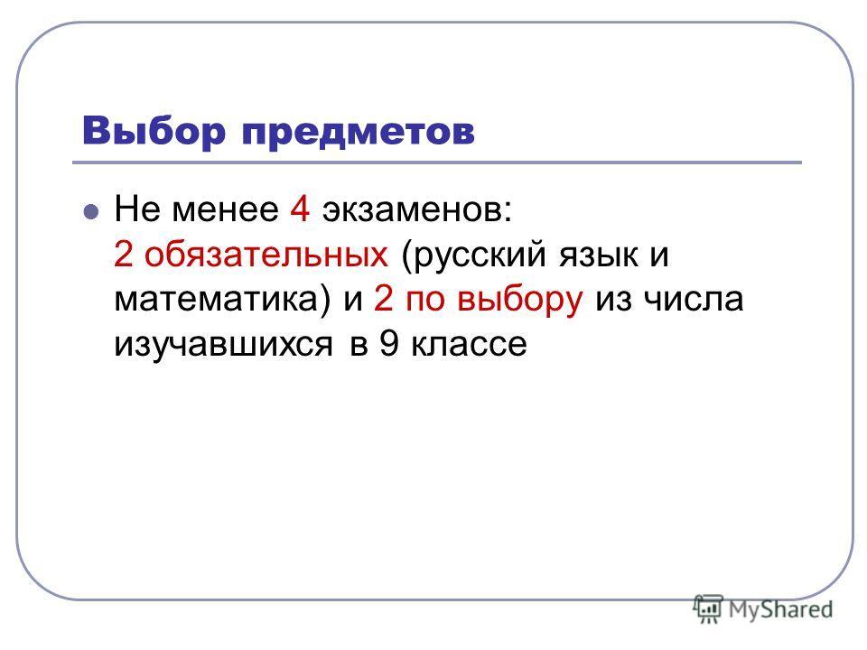 Выбор предметов Не менее 4 экзаменов: 2 обязательных (русский язык и математика) и 2 по выбору из числа изучавшихся в 9 классе
