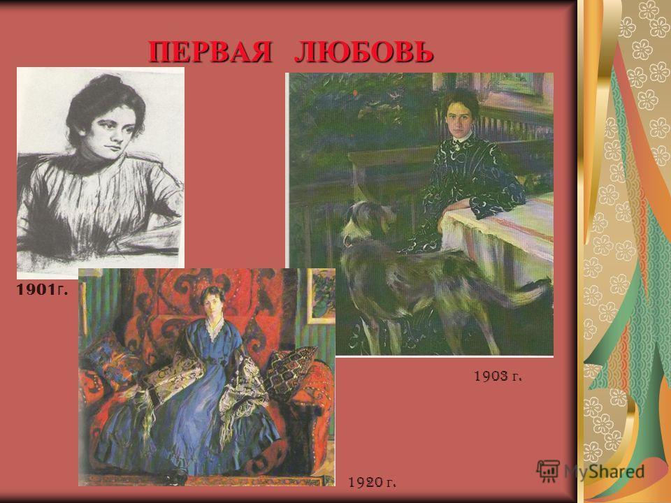 ПЕРВАЯ ЛЮБОВЬ 1901 г. 1920 г. 1903 г.