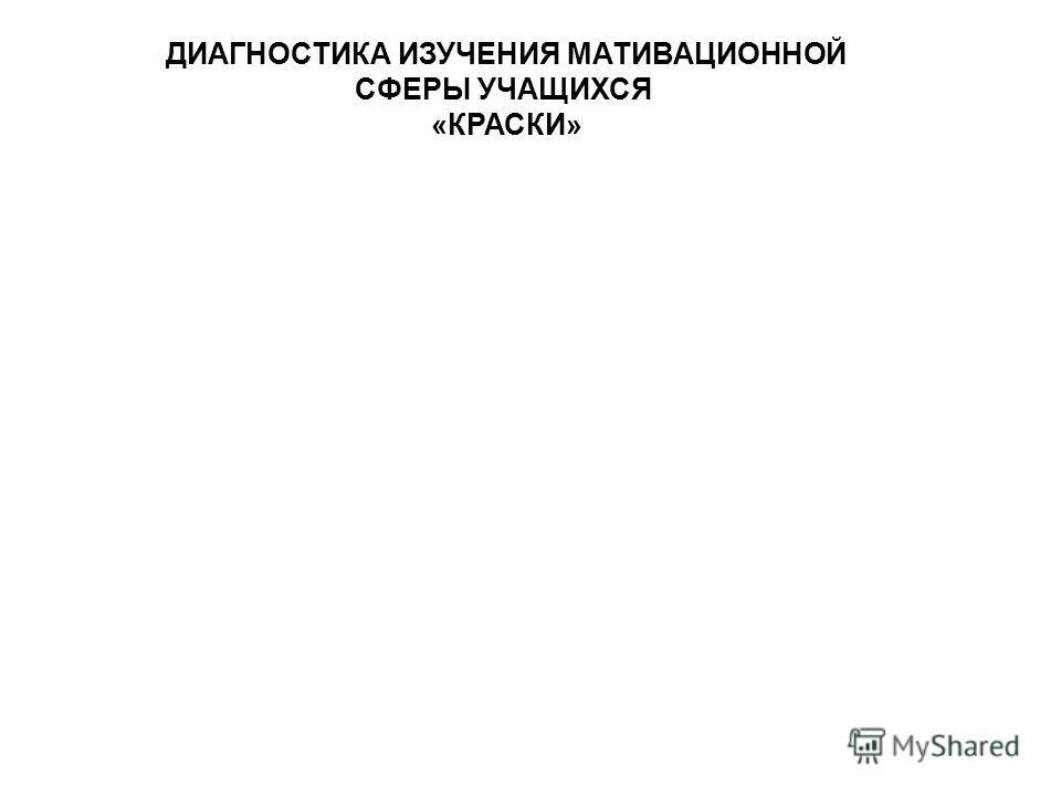 ДИАГНОСТИКА ИЗУЧЕНИЯ МАТИВАЦИОННОЙ СФЕРЫ УЧАЩИХСЯ «КРАСКИ»