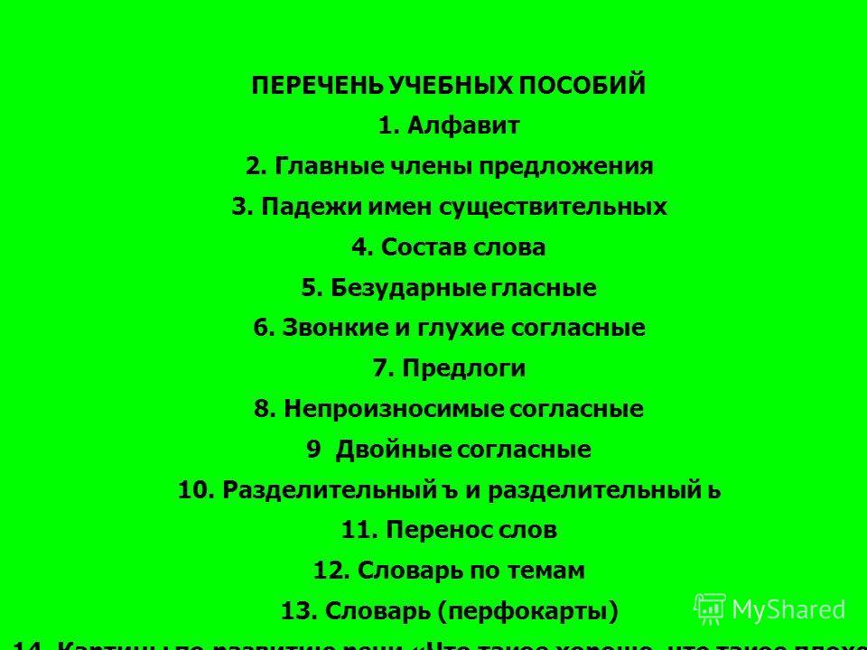 ПЕРЕЧЕНЬ УЧЕБНЫХ ПОСОБИЙ 1. Алфавит 2. Главные члены предложения 3. Падежи имен существительных 4. Состав слова 5. Безударные гласные 6. Звонкие и глухие согласные 7. Предлоги 8. Непроизносимые согласные 9 Двойные согласные 10. Разделительный ъ и раз