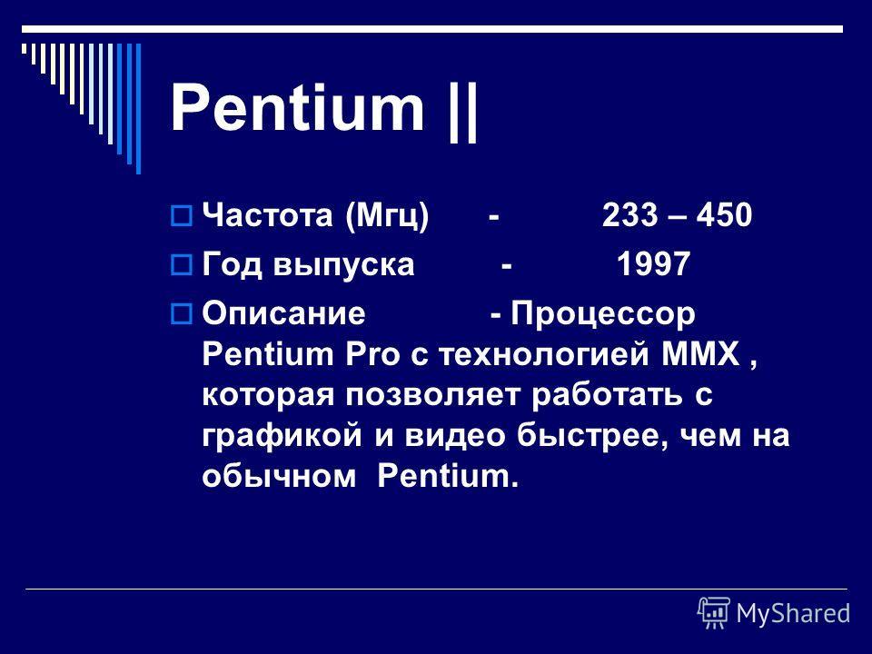 Pentium Pro Частота (Мгц) - 150 - 200 Год выпуска - 1996 Описание - процессор, пригодный для работы с 32 – битовыми программами