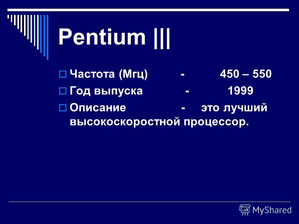 Celeron Частота (Мгц) - 300 -466 Год выпуска - 1998 Описание - работает медленнее, чем Pentium ||, но стоит гораздо дешевле и вполне пригоден для работы.