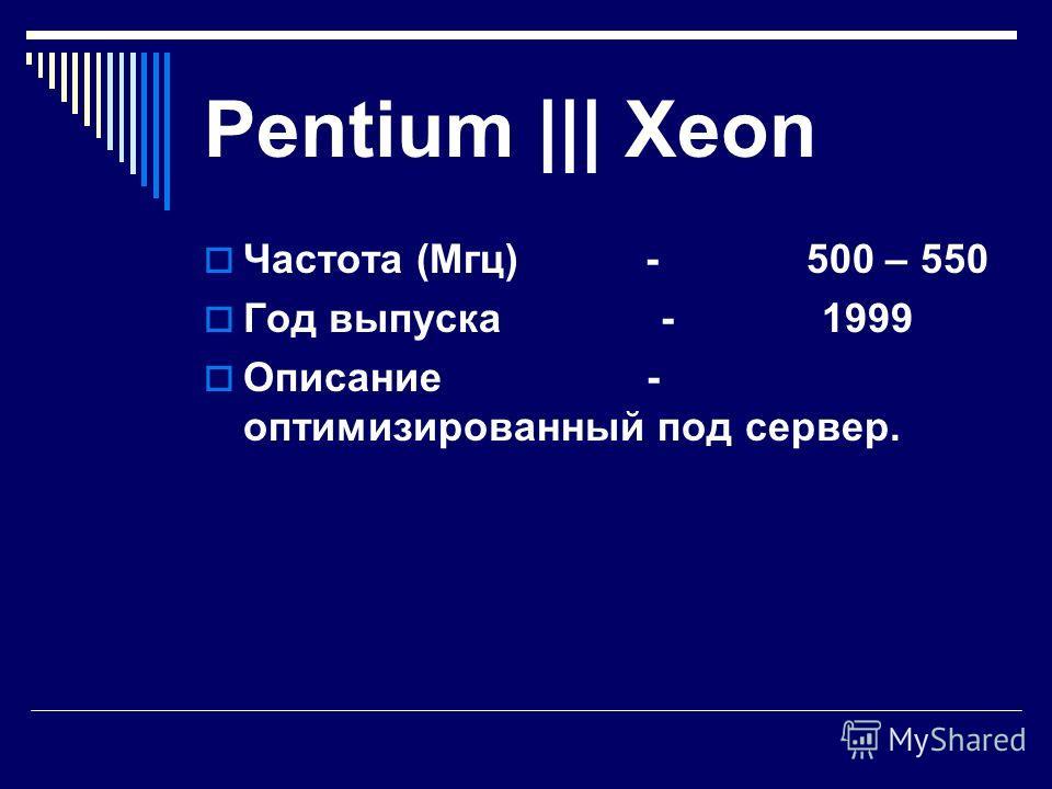 Pentium ||| Частота (Мгц) - 450 – 550 Год выпуска - 1999 Описание - это лучший высокоскоростной процессор.
