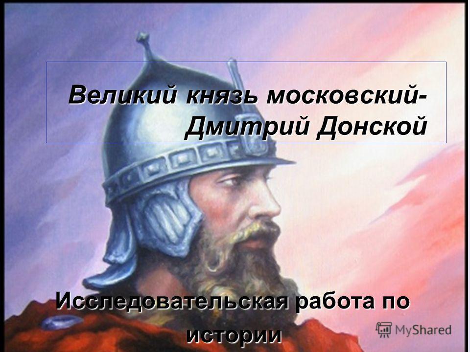 Великий князь московский- Дмитрий Донской Исследовательская работа по истории истории