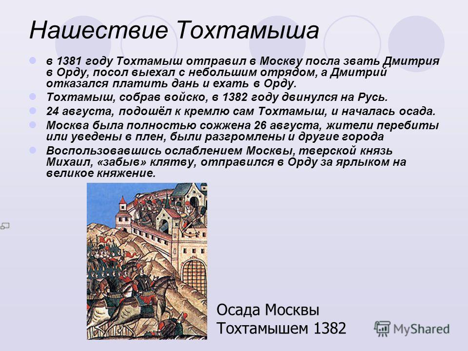Нашествие Тохтамыша в 1381 году Тохтамыш отправил в Москву посла звать Дмитрия в Орду, посол выехал с небольшим отрядом, а Дмитрий отказался платить дань и ехать в Орду. Тохтамыш, собрав войско, в 1382 году двинулся на Русь. 24 августа, подошёл к кре