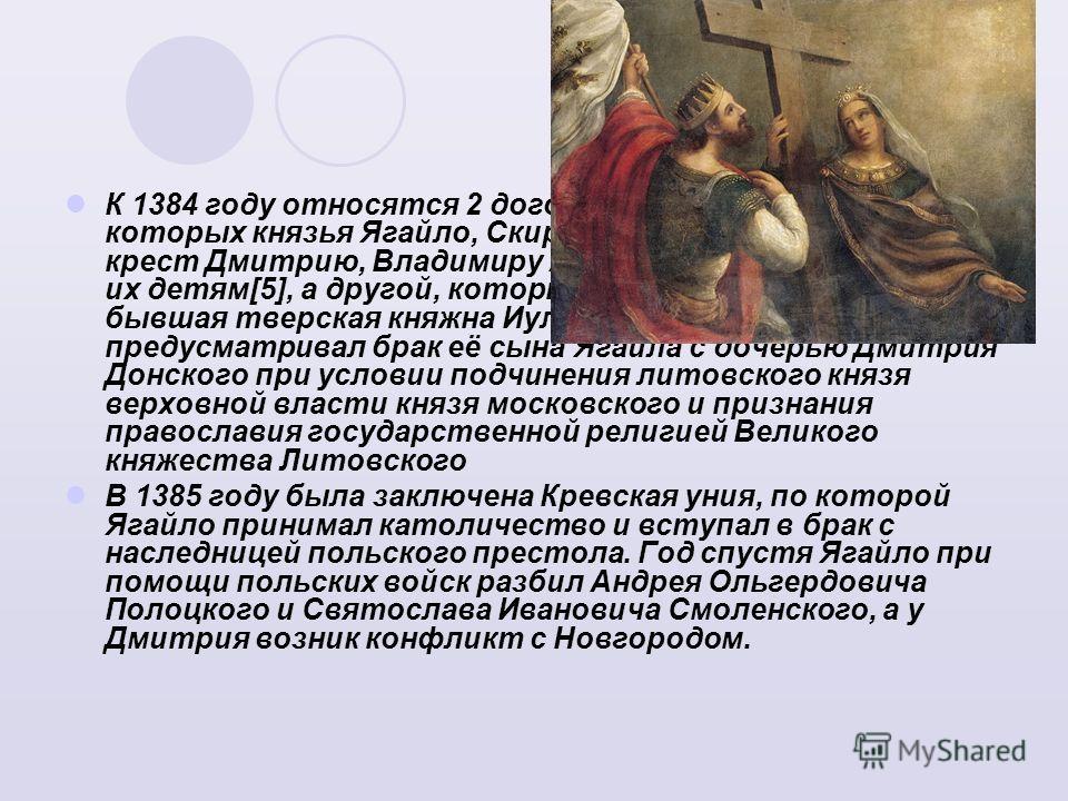 К 1384 году относятся 2 договора с Литвой, по одному из которых князья Ягайло, Скиргайло и Корибут целовали крест Дмитрию, Владимиру Андреевичу Серпуховскому и их детям[5], а другой, который заключила с Дмитрием бывшая тверская княжна Иулиания Алекса