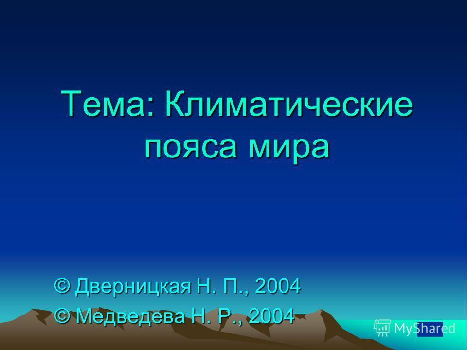 Тема: Климатические пояса мира © Дверницкая Н. П., 2004 © Медведева Н. Р., 2004