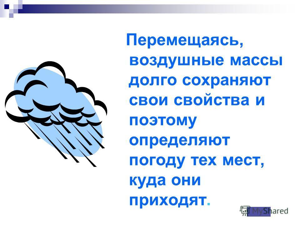 Перемещаясь, воздушные массы долго сохраняют свои свойства и поэтому определяют погоду тех мест, куда они приходят.