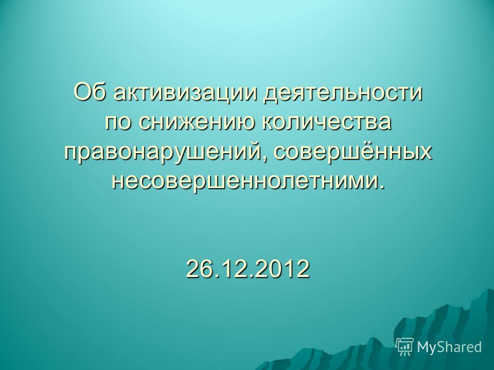 Об активизации деятельности по снижению количества правонарушений, совершённых несовершеннолетними. 26.12.2012