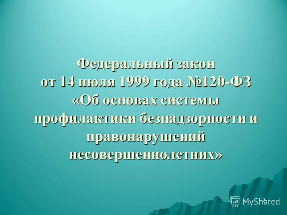 Федеральный закон от 14 июля 1999 года 120-ФЗ «Об основах системы профилактики безнадзорности и правонарушений несовершеннолетних» 7