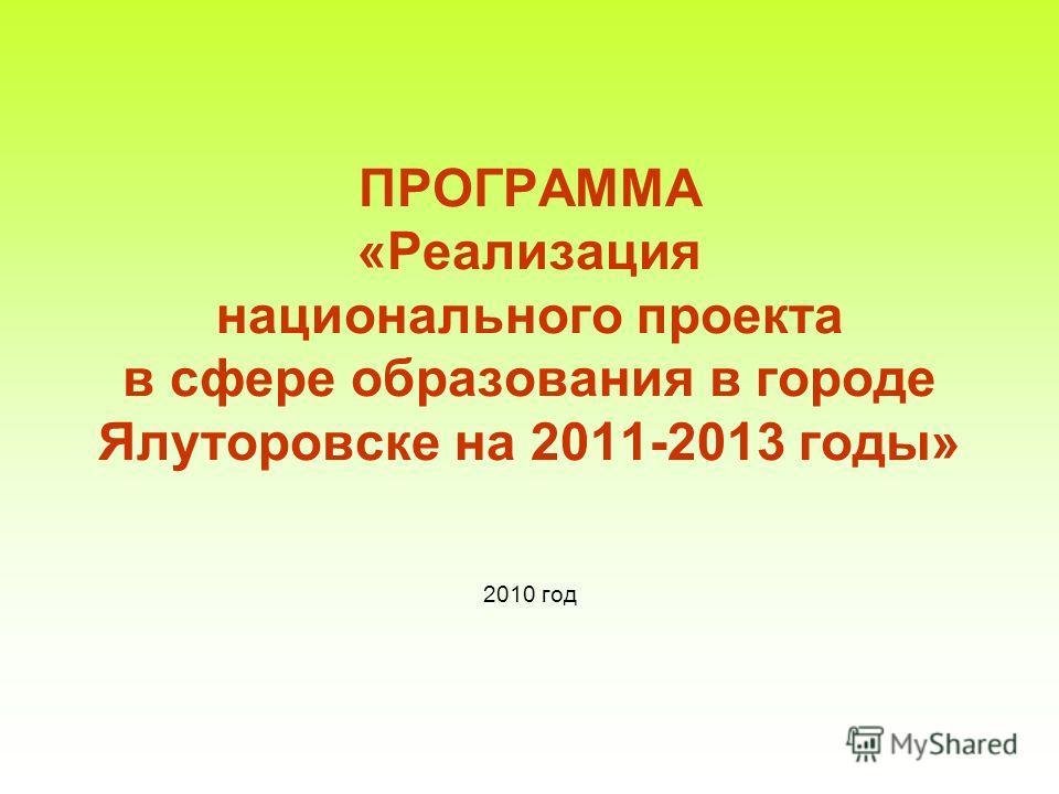 ПРОГРАММА «Реализация национального проекта в сфере образования в городе Ялуторовске на 2011-2013 годы» 2010 год