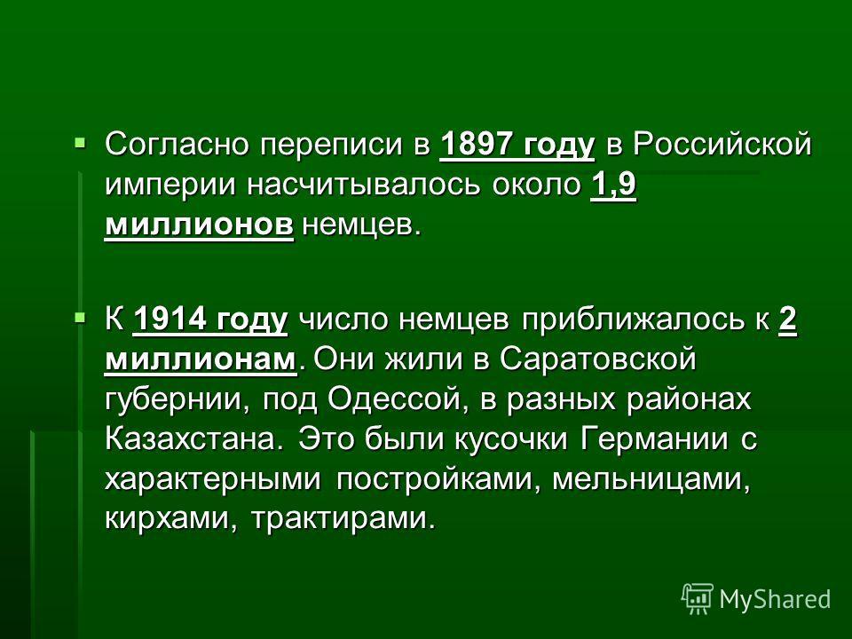 Согласно переписи в 1897 году в Российской империи насчитывалось около 1,9 миллионов немцев. Согласно переписи в 1897 году в Российской империи насчитывалось около 1,9 миллионов немцев. К 1914 году число немцев приближалось к 2 миллионам. Они жили в